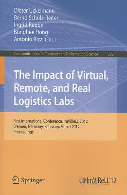 The Impact of Virtual, Remote and Real Logistics Labs: First International Conference, ImViReLL 2012, Bremen, Germany, February 28-March 1, 2012. Proceedings - Uckelmann, Dieter (Editor)