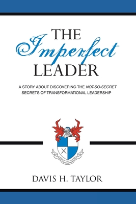 The Imperfect Leader: A Story about Discovering the Not-So-Secret Secrets of Transformational Leadership - Taylor, Davis H