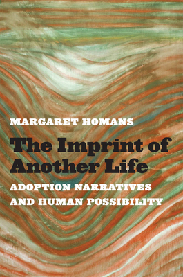 The Imprint of Another Life: Adoption Narratives and Human Possibility - Homans, Margaret