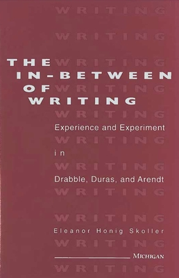 The In-Between of Writing: Experience and Experiment in the Work of Drabble, Duras, and Arendt - Skoller, Eleanor Honig