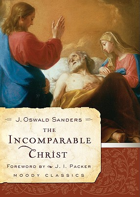 The Incomparable Christ - Sanders, J Oswald, and Packer, J I (Foreword by)