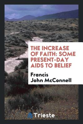 The Increase of Faith: Some Present-Day AIDS to Belief - McConnell, Francis John