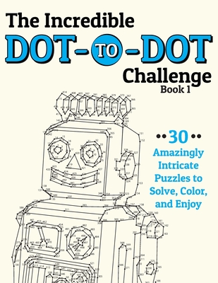 The Incredible Dot-To-Dot Challenge (Book 1): 30 Amazingly Intricate Puzzles to Solve, Color, and Enjoy - H R Wallace Publishing