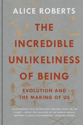 The Incredible Unlikeliness of Being: Evolution and the Making of Us - Roberts, Alice, Dr.