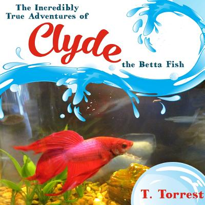The Incredibly True Adventures of Clyde the Betta Fish - Torrest, T