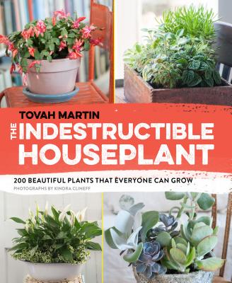 The Indestructible Houseplant: 200 Beautiful Plants That Everyone Can Grow - Martin, Tovah