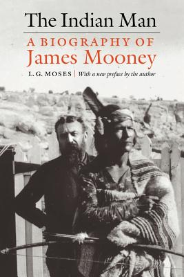 The Indian Man: A Biography of James Mooney - Moses, L G