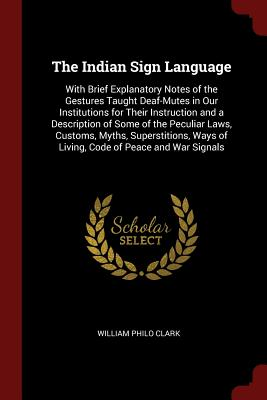 The Indian Sign Language: With Brief Explanatory Notes of the Gestures Taught Deaf-Mutes in Our Institutions for Their Instruction and a Description of Some of the Peculiar Laws, Customs, Myths, Superstitions, Ways of Living, Code of Peace and War Signals - Clark, William Philo