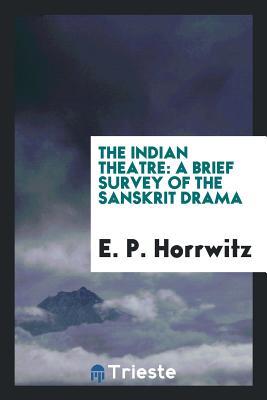 The Indian Theatre: A Brief Survey of the Sanskrit Drama - Horrwitz, E P