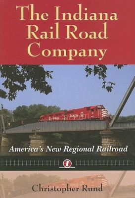 The Indiana Rail Road Company: America's New Regional Railroad - Rund, Christopher