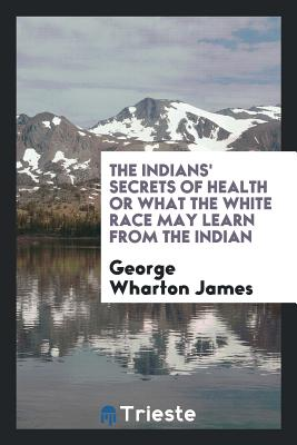 The Indians' Secrets of Health or What the White Race May Learn from the Indian - James, George Wharton