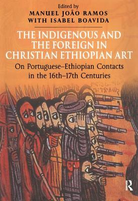 The Indigenous and the Foreign in Christian Ethiopian Art: On Portuguese-Ethiopian Contacts in the 16th-17th Centuries - Boavida, Isabel, and Ramos, Manuel Joao (Editor)