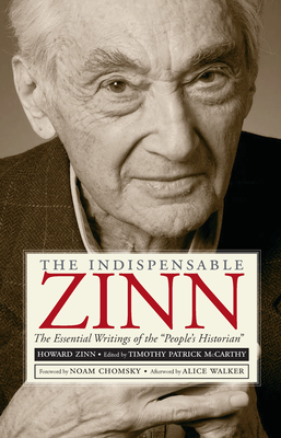 The Indispensable Zinn: The Essential Writings of the People's Historian - McCarthy, Timothy Patrick (Editor), and Chomsky, Noam (Introduction by), and Walker, Alice (Afterword by)
