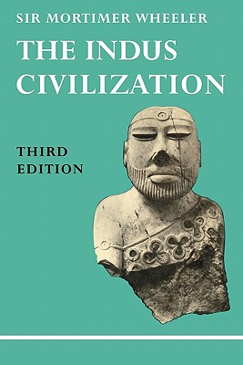 The Indus Civilization: Supplementary Volume to the Cambridge History of India /]cby Sir Mortimer Wheeler - Wheeler, Mortimer