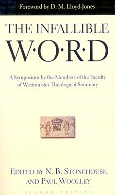 The Infallible Word: A Symposium by the Members of the Faculty of Westminster Theological Siminary - Stonehouse, N B, and Woolley, Paul