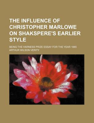 The Influence of Christopher Marlowe on Shakspere's Earlier Style, Being the Harness Prize Essay for the Year 1885 - Verity, A W 1863
