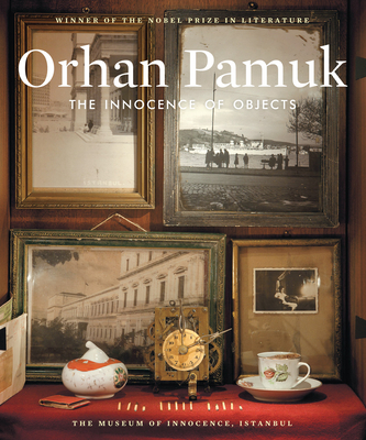 The Innocence of Objects: The Museum of Innocence, Istanbul - Pamuk, Orhan, and Oklap, Ekin (Translated by)