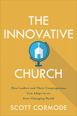 The Innovative Church: How Leaders and Their Congregations Can Adapt in an Ever-Changing World - Cormode, Scott
