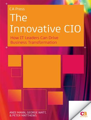 The Innovative CIO: How It Leaders Can Drive Business Transformation - Mann, Andi, and Watt, George, Sir, and Matthews, Peter