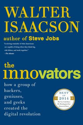The Innovators: How a Group of Hackers, Geniuses, and Geeks Created the Digital Revolution - Isaacson, Walter