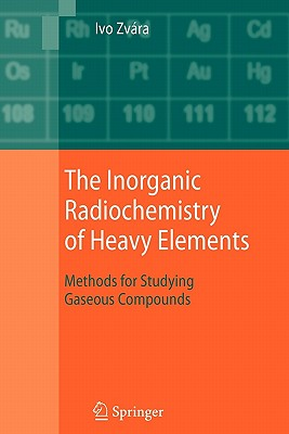 The Inorganic Radiochemistry of Heavy Elements: Methods for Studying Gaseous Compounds - Zvara, Ivo