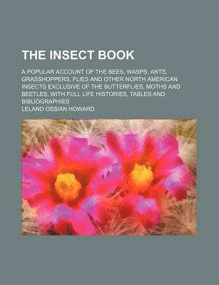 The insect book; a popular account of the bees, wasps, ants, grasshoppers, flies and other North American insects exclusive of the butterflies, moths and beetles, with full life histories, tables and bibliographies - Howard, L. O.