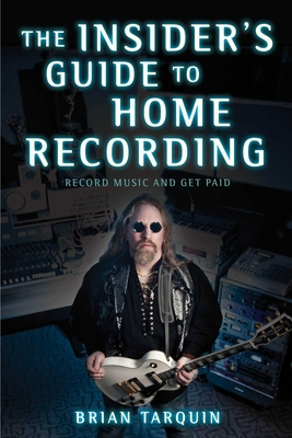 The Insider's Guide to Home Recording: Record Music and Get Paid - Tarquin, Brian