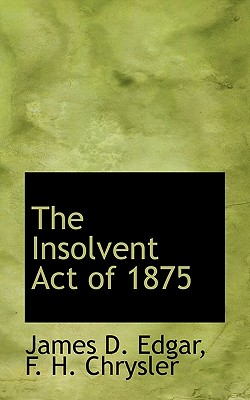 The Insolvent Act of 1875 - Edgar, James D, and Chrysler, F H