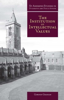 The Institution of Intellectual Values: Realism and Idealism in Higher Education - Graham, Gordon