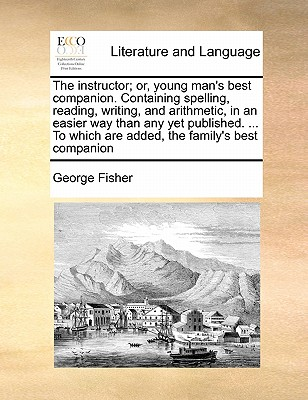 The Instructor; Or, Young Man's Best Companion. Containing Spelling, Reading, Writing, and Arithmetic, in an Easier Way Than Any Yet Published. ... to Which Are Added, the Family's Best Companion - Fisher, George