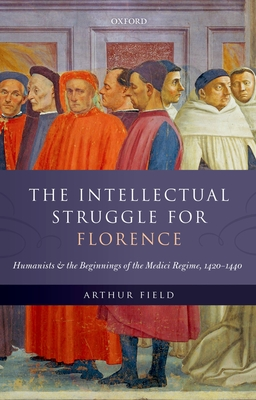 The Intellectual Struggle for Florence: Humanists and the Beginnings of the Medici Regime, 1420-1440 - Field, Arthur