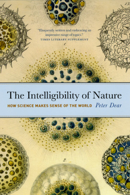 The Intelligibility of Nature: How Science Makes Sense of the World - Dear, Peter