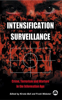 The Intensification of Surveillance: Crime, Terrorism and Warfare in the Information Age - Ball, Kirstie (Editor), and Webster, Frank (Editor)