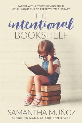 The Intentional Bookshelf: Parent with Literature and Build Your Unique Child's Perfect Little Library - Munoz, Samantha