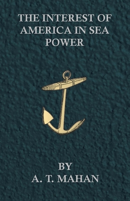 The Interest of America in Sea Power - Mahan, A T, Captain