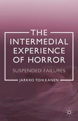 The Intermedial Experience of Horror: Suspended Failures - Toikkanen, Jarkko