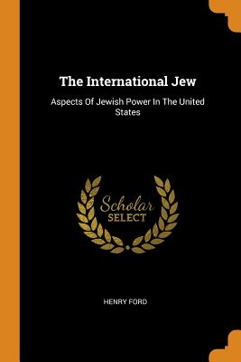 The International Jew: Aspects of Jewish Power in the United States - Ford, Henry