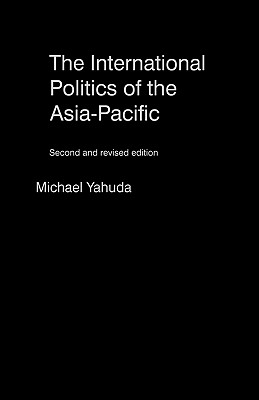 The International Politics of the Asia Pacific: Third and Revised Edition - Yahuda, Michael B