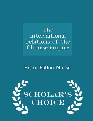 The International Relations of the Chinese Empire - Scholar's Choice Edition - Morse, Hosea Ballou