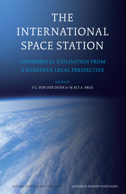 The International Space Station: Commercial Utilisation from a European Legal Perspective - Von Der Dunk, Frans G (Editor), and Brus, Marcel M T a (Editor)