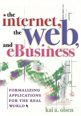 The Internet, the Web, and Ebusiness: Formalizing Applications for the Real World - Olsen, Kai A
