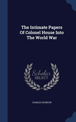 The Intimate Papers of Colonel House Into the World War - Seymour, Charles