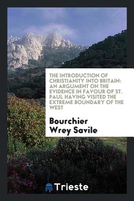 The Introduction of Christianity Into Britain: An Argument on the Evidence in Favour of St. Paul Having Visited the Extreme Boundary of the West - Savile, Bourchier Wrey