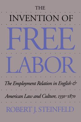 The Invention of Free Labor: The Employment Relation in English and American Law and Culture, 1350-1870 - Steinfeld, Robert J