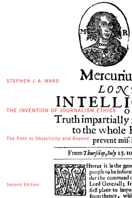 The Invention of Journalism Ethics, First Edition: The Path to Objectivity and Beyond - Ward, Stephen J A