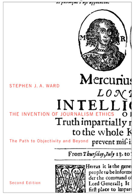 The Invention of Journalism Ethics: The Path to Objectivity and Beyond - Ward, Stephen J a
