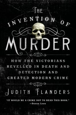 The Invention of Murder: How the Victorians Revelled in Death and Detection and Created Modern Crime - Flanders, Judith