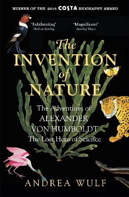 The Invention of Nature: The Adventures of Alexander von Humboldt, the Lost Hero of Science: Costa & Royal Society Prize Winner - Wulf, Andrea