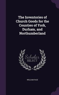 The Inventories of Church Goods for the Counties of York, Durham, and Northumberland - Page, William