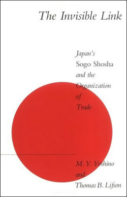 The Invisible Link: Japan's Sogo Shosha and the Organization of Trade - Yoshino, M Y